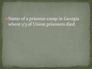 Name of a prisoner camp in Georgia where 1/3 of Union prisoners died.