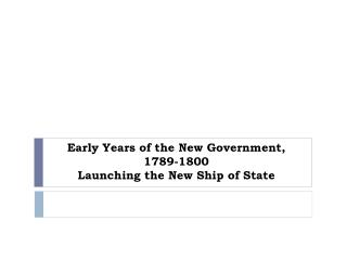 Early Years of the New Government, 1789-1800 Launching the New Ship of State