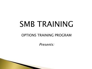 SMB TRAINING  OPTIONS TRAINING PROGRAM Presents: