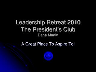 Leadership Retreat 2010 The President's Club  Dana Martin