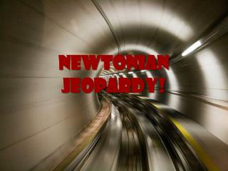 Newtonian Jeopardy !