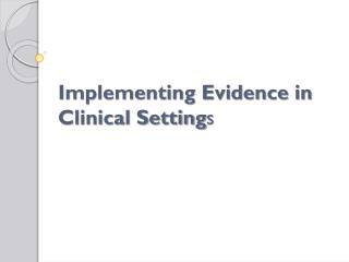 Implementing Evidence in Clinical Setting s