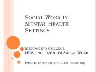 WHAT IS DIFFERENT ABOUT SOCIAL WORK IN A MENTAL HEALTH SETTING?