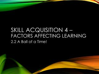 Skill Acquisition  4  – factors affecting learning