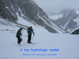 A toy hydrologic model Martyn Clark and  Dmitri  Kavetski