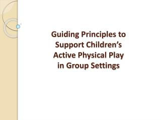Guiding Principles to  Support  Children's  Active Physical Play  in  Group Settings