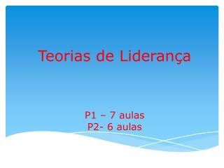 Teorias de Liderança P1 – 7 aulas P2- 6 aulas