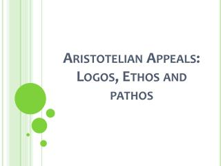 Aristotelian Appeals: Logos, Ethos and pathos