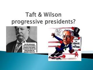 Taft & Wilson progressive presidents?