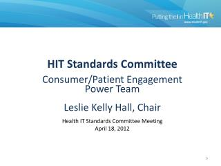 HIT  Standards  Committee  Consumer/Patient Engagement Power Team Leslie Kelly Hall,  Chair