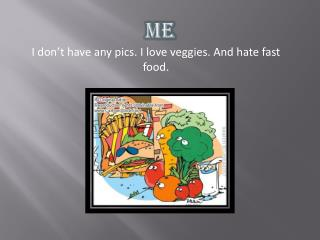 I don't have any  pics. I  love veggies. And hate fast food.