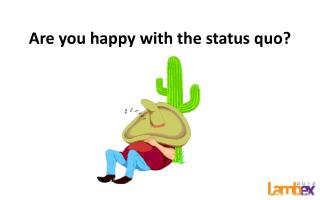 Are you happy with the status quo?