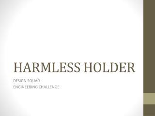 HARMLESS HOLDER