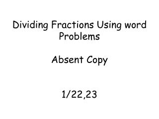 Dividing  F ractions  U sing word Problems Absent Copy 1/22,23