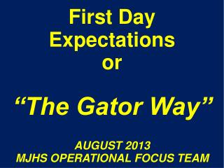"First Day Expectations or ""The Gator Way"" AUGUST 2013 MJHS  OPERATIONAL FOCUS TEAM"