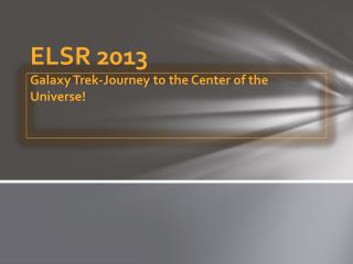 ELSR 2013 Galaxy Trek-Journey to the Center of the Universe!