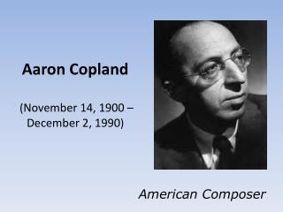 Aaron Copland  ( November 14, 1900– December 2, 1990 )