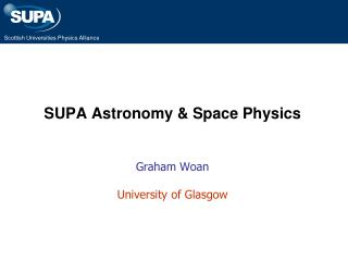 SUPA Astronomy & Space Physics Graham  Woan University of Glasgow