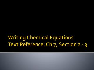 Writing Chemical Equations Text Reference: Ch 7, Section 2 - 3