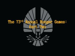 The 73 rd  Annual Hunger Games: Part Two
