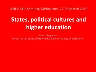 RIHE/CSHE Seminar, Melbourne , 27-28 March 2013 States, political cultures and higher education