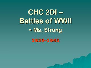 CHC 2DI –  Battles  of  WWII     -  Ms. Strong