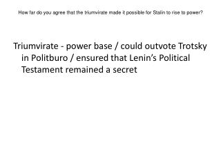 How far do you agree that the triumvirate made it possible for Stalin to rise to power?