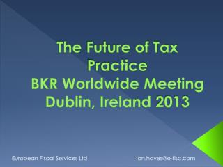 The  Future of Tax Practice  BKR  Worldwide  Meeting Dublin ,  Ireland  2013