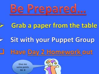 Be Prepared … Grab a paper  from  the table Sit with your  Puppet  Group Have  Day 2 Homework  out