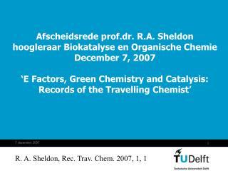 Afscheidsrede prof.dr. R.A. Sheldon hoogleraar Biokatalyse en Organische Chemie December 7, 2007   E Factors, Green Ch