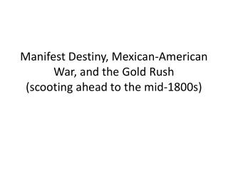Manifest Destiny, Mexican-American War, and the Gold Rush  (scooting ahead to the mid-1800s)