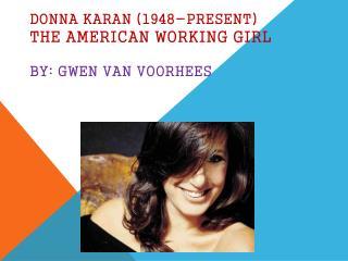 Donna Karan (1948-present) The American working girl By: Gwen Van Voorhees