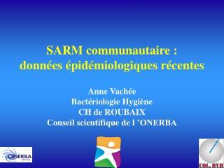 SARM communautaire :  donn es  pid miologiques r centes  Anne Vach e Bact riologie Hygi ne CH de ROUBAIX Conseil scienti