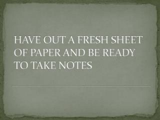 HAVE  OUT A FRESH SHEET OF PAPER  AND BE READY TO TAKE NOTES