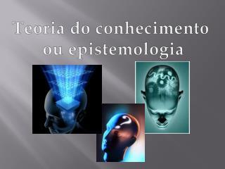 Teoria do conhecimento  o u epistemologia
