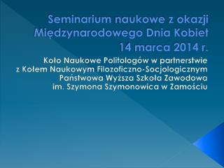 Seminarium naukowe z okazji      Międzynarodowego Dnia Kobiet  14 marca 2014 r.