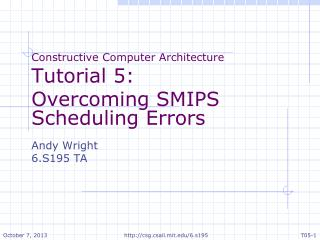 Constructive Computer Architecture Tutorial  5: Overcoming SMIPS Scheduling Errors Andy Wright