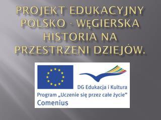 Projekt edukacyjny  Polsko - Węgierska historia na przestrzeni dziejów.