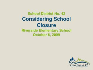 School District No. 42  Considering School Closure Riverside Elementary School October 6,  2009