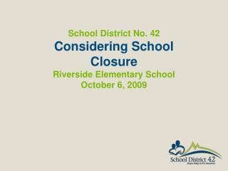 School District No. 42  Considering School Closure Riverside Elementary School October 6,  2009
