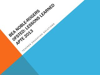 Bea Noble-Rogers 0fsted: lessons learned APTE 2013