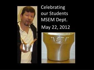 Celebrating  our  Students MSEM  Dept.