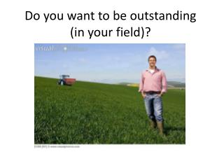 Do you want to be outstanding (in your field)?