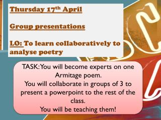 Thursday 17 th  April Group presentations LO:  To  learn  collaboratively to  analyse  poetry