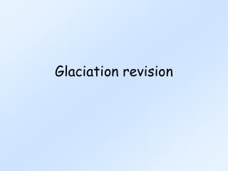 Glaciation Revision for you.