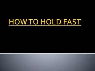 HOW  TO HOLD FAST