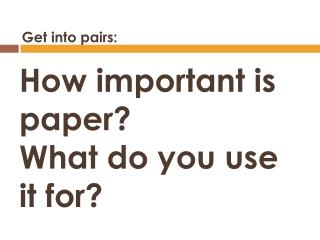 How  important is paper? What do you use it for?