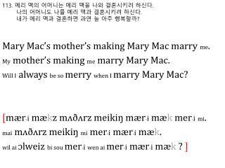 113.  메리 맥의 어머니는 메리 맥을 나와 결혼시키려 하신다 . 나의 어머니도 나를 메리 맥과 결혼시키려 하신다 .  내가 메리 맥과 결혼하면 과연 늘 아주 행복할까 ?