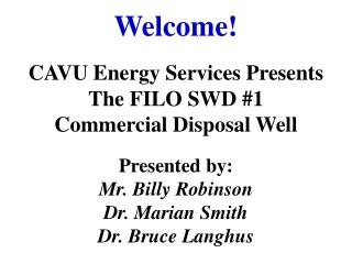 Welcome! CAVU Energy Services Presents  The FILO SWD #1  Commercial Disposal Well Presented by: