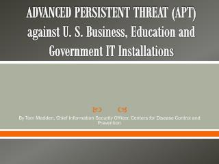 ADVANCED PERSISTENT THREAT (APT) against U. S. Business, Education and Government IT Installations